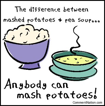 Click to get the codes for this image. This silly cartoon reads:  The difference between mashed potatoes & pea soup... Anybody can mash potatoes!